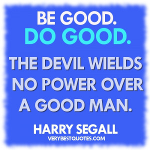 Be good. Do good. The devil wields no power over a good man
