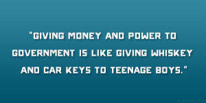 ... to government is like giving whiskey and car keys to teenage boys
