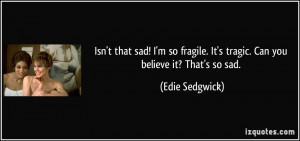 Isn't that sad! I'm so fragile. It's tragic. Can you believe it? That ...