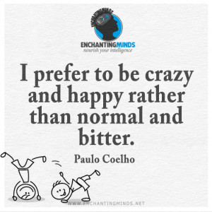 ... to be crazy and happy rather than normal and bitter. ―Paulo Coelho
