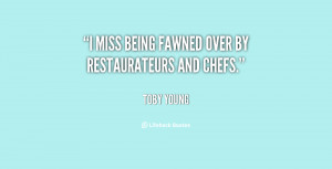 miss being fawned over by restaurateurs and chefs.""