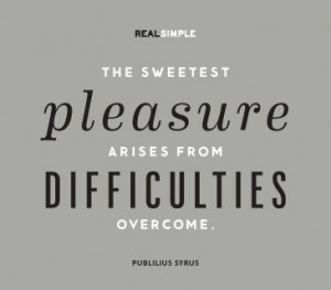 ... pleasure arises from difficulties overcome.