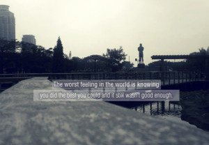 the worst feeling in the world is knowing you did the best you could ...
