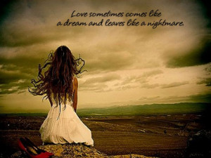 Love sometimes comes like a dream and leaves like a nightmare.