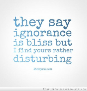 They say ignorance is bliss, but I find yours rather disturbing.
