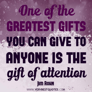 ... of the greatest gifts you can give to anyone is the gift of attention