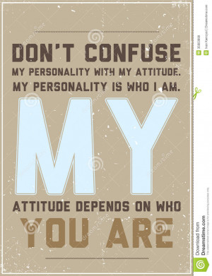 Don't confuse my personality with my attitude. My personality is who ...