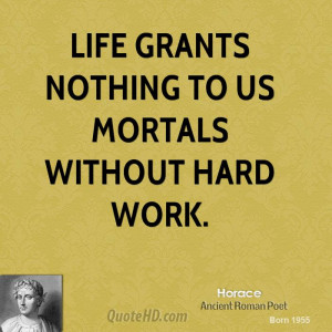 Life grants nothing to us mortals without hard work.