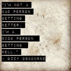 not a bad person getting better, I'm a sick person getting well ...