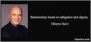 Relationships based on obligation lack dignity. - Wayne Dyer