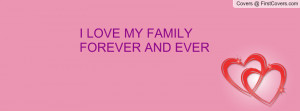 LOVE MY FAMILY FOREVER AND EVER Profile Facebook Covers