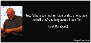 Boy, I'd hate to shoot on tape or disc or whatever the hell they're ...
