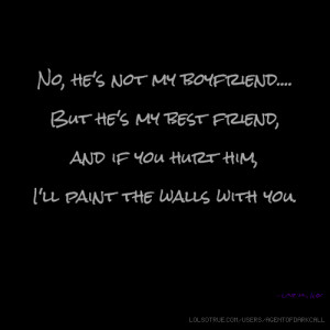 No, he's not my boyfriend.... But he's my best friend, and if you hurt ...