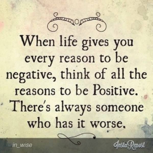 Truth... Always find a reason to stay positive, no matter what ...