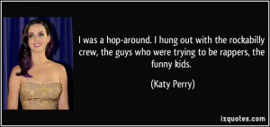 ... crew, the guys who were trying to be rappers, the funny kids. - Katy