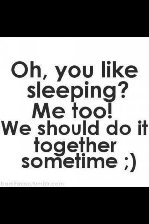 Oh, you like sleeping? Me too! We should do it together sometime.