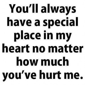 ... have a special place in my heart no matter how much you've hurt me