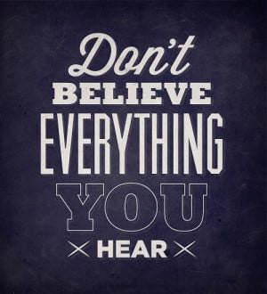 Don't believe everything you hear and only half of what you see.