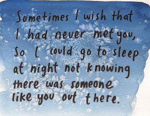 Sometimes I wish, I had never met you.