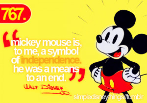 Mickey mouse is, to me, a symbol of independence. He was a means to ...
