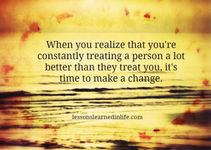 ... person a lot better than they treat you, it's time to make a change