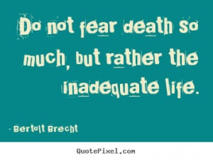 life quote do not fear death so much but rather the inadequate