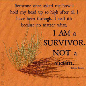 ... no matter what, I am a survivor not a victim - Patricia Buckley