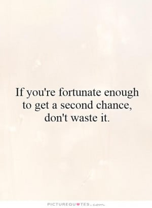 ... enough to get a second chance, don't waste it Picture Quote #1