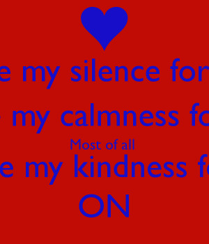 ... for acceptance Most of all Don't mistake my kindness for weakness ON