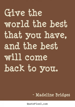 Give the world the best that you have, and the best will come back to ...
