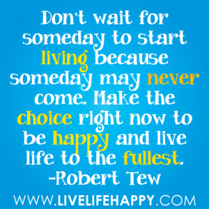 ... . Make the choice right now to be happy and live life to the fullest