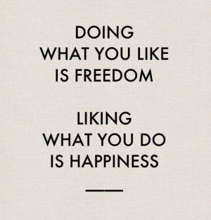 """LUSCIOUS QUOTE: """"Doing what you like is freedom, liking what you do ..."""