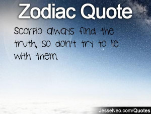 Scorpio always find the truth, so don't try to lie with them.