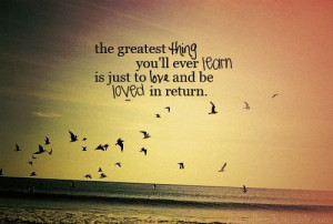 The greatest thing you'll ever learn is just to love and be loved in ...