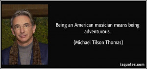 Being an American musician means being adventurous. - Michael Tilson ...