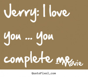Quotes about love - Jerry: i love you ... you complete me.