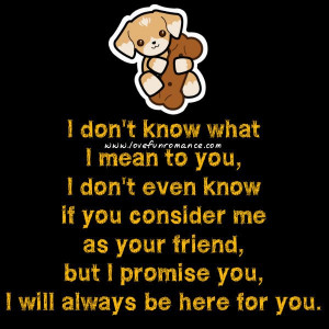 ... me as your friend, but I promise you, I will always be here for you