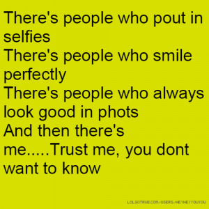 There's people who pout in selfies There's people who smile perfectly ...