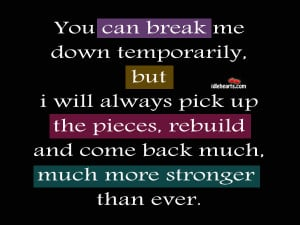 You can break me down temporarily, but i will always pick up the ...