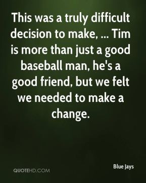 This was a truly difficult decision to make, ... Tim is more than just ...