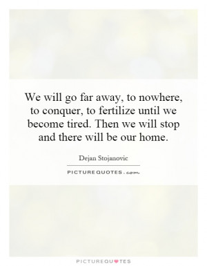 We will go far away, to nowhere, to conquer, to fertilize until we ...