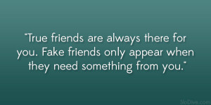 True friends are always there for you. Fake friends only appear when ...