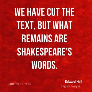 We have cut the text, but what remains are Shakespeare's words.