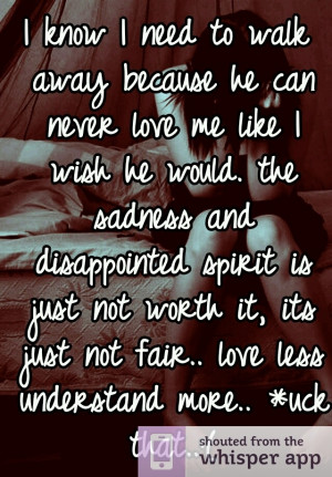 know I need to walk away because he can never love me like I wish he ...
