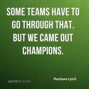 Marshawn Lynch - Some teams have to go through that. But we came out ...