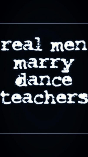 Real men marry dance teachers;)