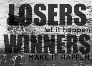 LOSERS let it happenWINNERS Make it Happen.