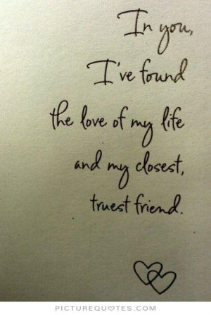 ... found the love of my life and my closest truest friend Picture Quote