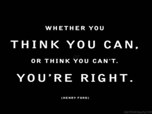Whether You Think You Can Or Think You Can't You're Right.
