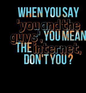 Quotes Picture: when you say 'you and the guys', you mean the internet ...